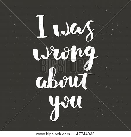 Hand lettering poster with quote I was wrong about you. Unique typography. Vector art for posters, cards or shirt design. Apology card.