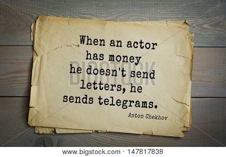 TOP-50. The great Russian writer Anton Chekhov (1860-1904) quote.When an actor has money he doesn't send letters, he sends telegrams.