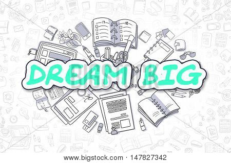 Dream Big - Sketch Business Illustration. Green Hand Drawn Text Dream Big Surrounded by Stationery. Doodle Design Elements.
