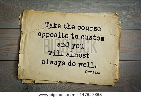 TOP-60. Jean-Jacques Rousseau (French philosopher, writer, thinker of the Enlightenment) quote. Take the course opposite to custom and you will almost always do well.