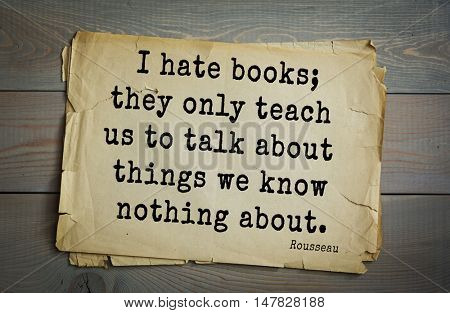 TOP-60. Jean-Jacques Rousseau (French philosopher, writer, thinker of the Enlightenment) quote.I hate books; they only teach us to talk about things we know nothing about.
