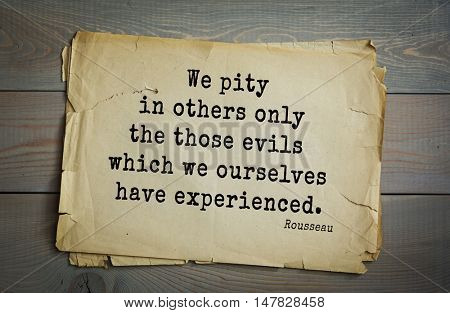 TOP-60. Jean-Jacques Rousseau (French philosopher, writer, thinker of the Enlightenment) quote. We pity in others only the those evils which we ourselves have experienced.