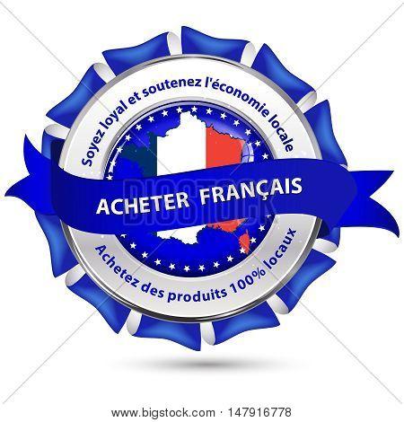 Buy French products! Be loyal and sustain the local economy, Buy products 100% local! - French text : Acheter Francais. Soyez loyal et soutenez l'economie locale. Achetez des produits 100% locaux.