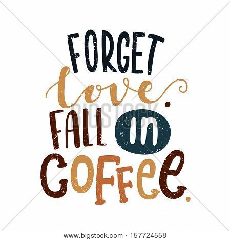 Forget love. Fall in coffee. Decorative letter. Hand drawn lettering. Quote. Vector hand-painted illustration. Decorative inscription. Morning coffee. Coffee break. Vintage illustration.