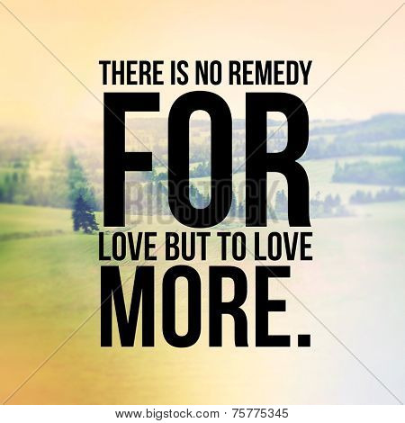 Inspirational Typographic Quote - There is no remedy for love but to love more