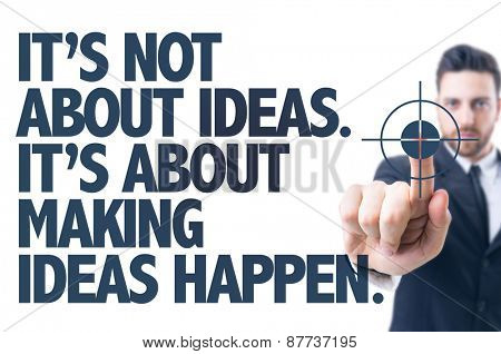 Business man pointing the text: Its Not About Ideas. Its About Making Ideas Happen
