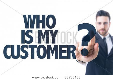Business man pointing the text: Who is My Customer?