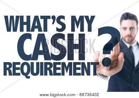 Business man pointing the text: What's My Cash Requirement?
