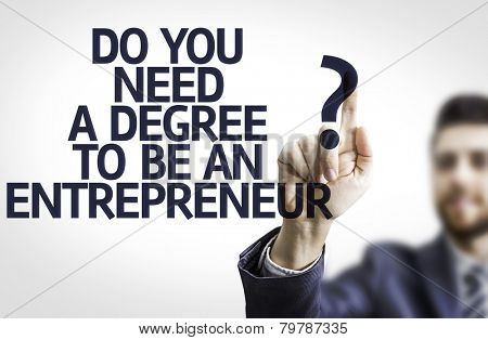 Business man pointing to transparent board with text: Do You Need a Degree to be an Entrepreneur?