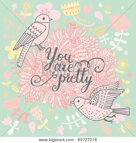 You are pretty. Beautiful greeting card with lovely flowers and cartoon birds. Vector party invitation with sweet floral elements.