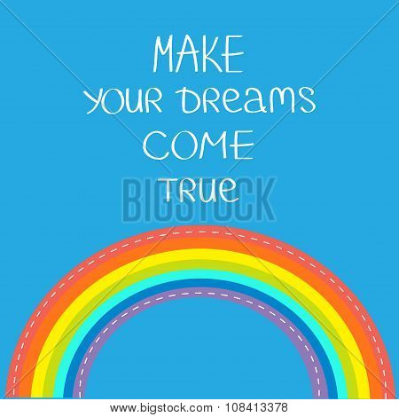 Rainbow In The Sky. Make Your Dreams Come True.  Quote Motivation Calligraphic Inspiration Phrase.