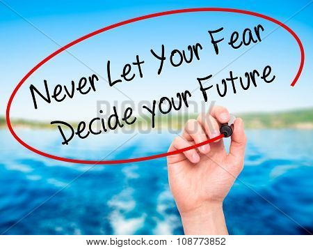Man Hand writing Never Let Your Fear Decide your Future with black marker on visual screen.
