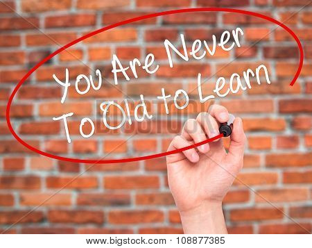 Man Hand writing You Are Never Too Old to Learn with  marker on visual screen.