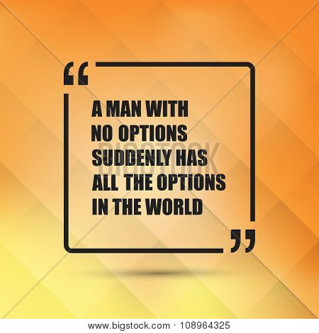 A Man With No Options Suddenly Has All The Options In The World - Inspirational Quote, Slogan, Saying on an Abstract Yellow Background