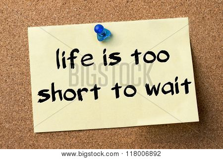 Life Is Too Short To Wait - Adhesive Label Pinned On Bulletin Board