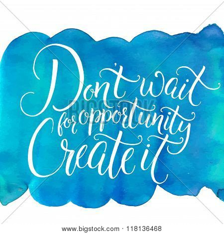 Don't wait for opportunity, create it. Inspirational quote, challenging slogan. Handwritten calligra