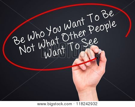 Man Hand Writing Be Who You Want To Be Not What Other People Want To See With Black Marker On Visual