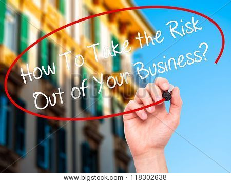 Man Hand Writing How To Take The Risk Out Of Your Business? With Black Marker On Visual Screen