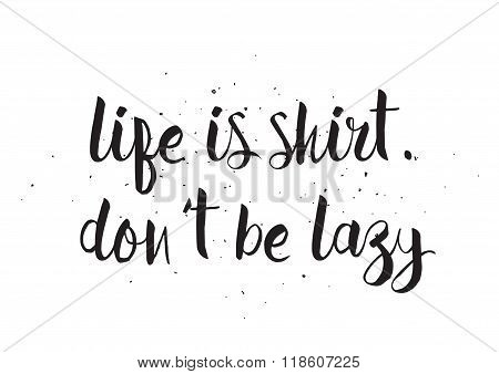Life is shirt, dont be lazy inscription. Greeting card with calligraphy. Hand drawn design. Black an