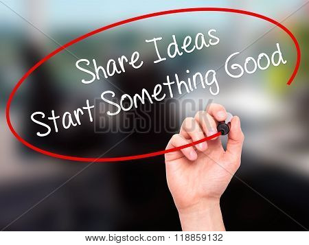 Man Hand Writing Share Ideas Start Something Good  With Black Marker On Visual Screen