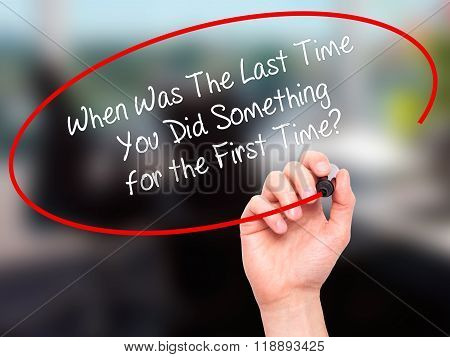 Man Hand Writing When Was The Last Time You Did Something For The First Time? With Black Marker On V