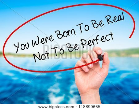 Man Hand Writing You Were Born To Be Real Not To Be Perfect With Black Marker On Visual Screen