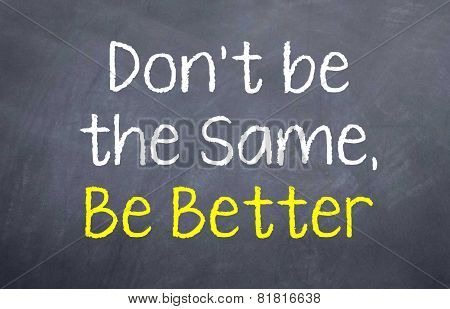 Don't be the Same, be Better