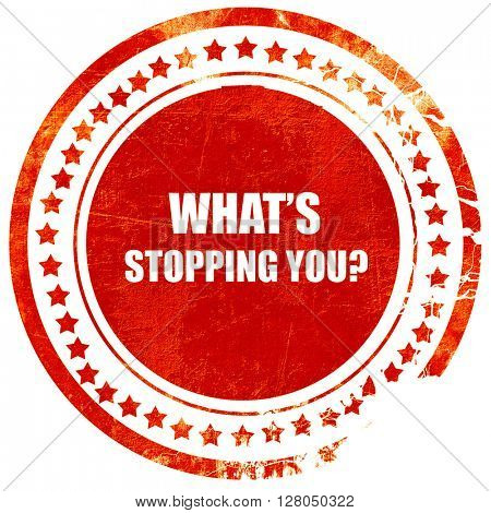 what's stopping you, grunge red rubber stamp on a solid white ba