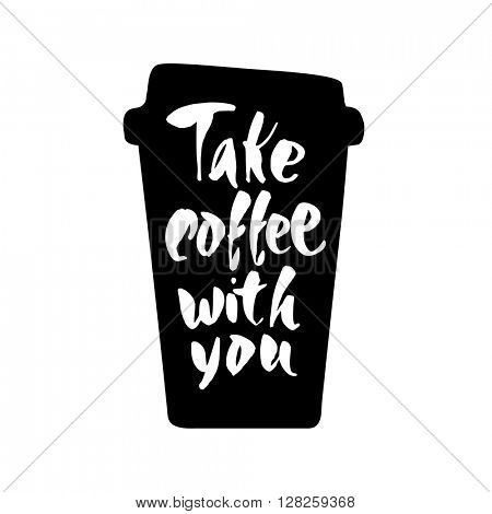 Take coffee with you. Take coffee with you lettering. Coffee quotes. Hand written design. Take away cafe poster, print, template. Vector illustration.