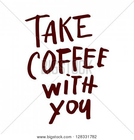 Take coffee with you. Coffee quotes. Hand written design. Take away cafe poster, print, template. Vector illustration.