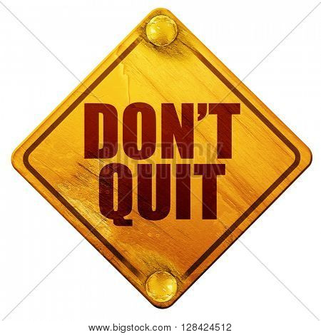 don't quit, 3D rendering, isolated grunge yellow road sign