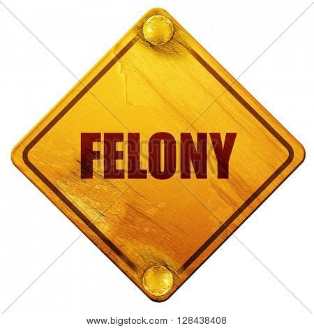 felony, 3D rendering, isolated grunge yellow road sign