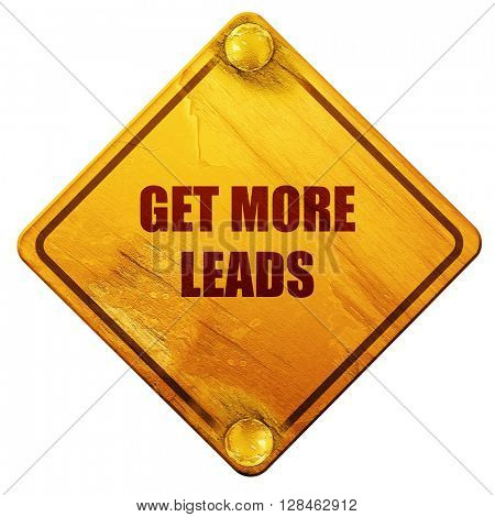 get more leads, 3D rendering, isolated grunge yellow road sign