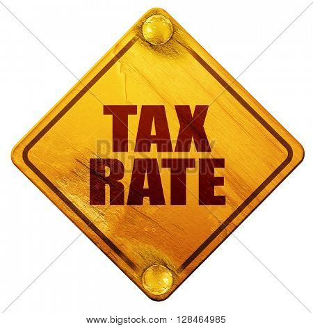 tax rate, 3D rendering, isolated grunge yellow road sign