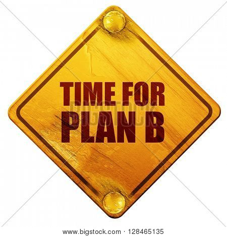 time for plan b, 3D rendering, isolated grunge yellow road sign