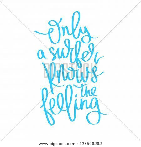 Quote Only a surfer knows the true feeling. Fashionable calligraphy. Summer print. Vector illustration on white background. Surfer label. Elements for design.
