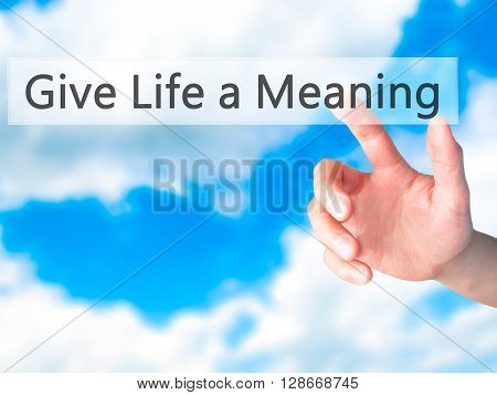 Give Life A Meaning - Hand Pressing A Button On Blurred Background Concept On Visual Screen.