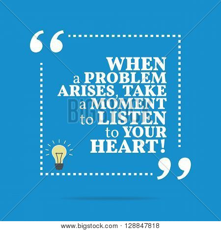 Inspirational Motivational Quote. When A Problem Arises, Take A Moment To Listen To Your Heart!
