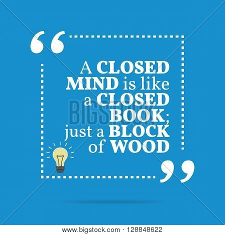 Inspirational Motivational Quote. A Closed Mind Is Like A Closed Book; Just A Block Of Wood.