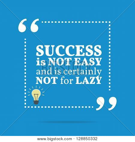 Inspirational Motivational Quote. Success Is Not Easy And Is Certainly Not For Lazy.