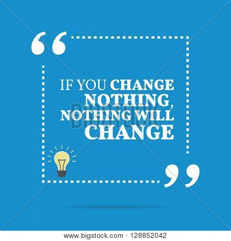 Inspirational Motivational Quote. If You Change Nothing, Nothing Will Change.