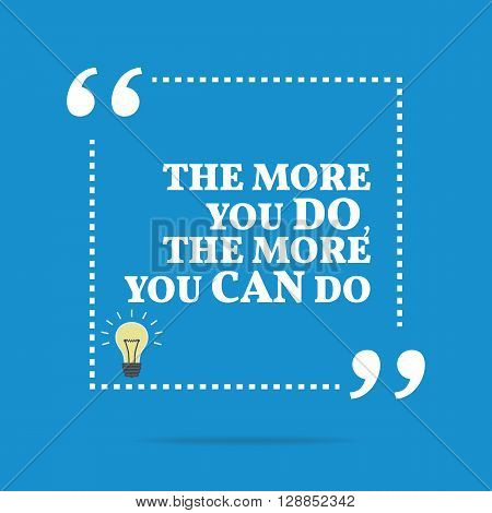 Inspirational Motivational Quote. The More You Do, The More You Can Do.