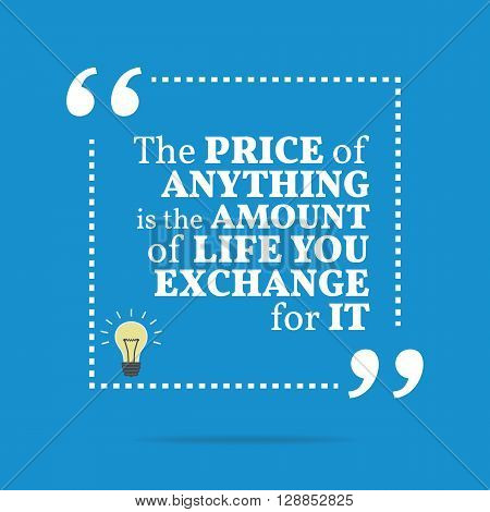 Inspirational Motivational Quote. The Price Of Anything Is The Amount Of Life You Exchange For It.