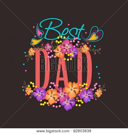 Beautiful flowers decorated text Best Dad for Happy Father's Day celebration, can be used as greeting or invitation card design.