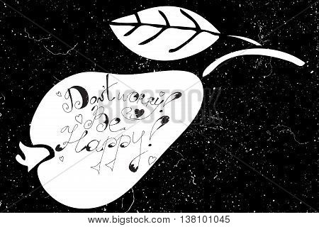 Hand drawn calligraphy text Don't Worry be Happy of isolated white pear fruit silhouette on a black background. Typography poster with creative slogan.
