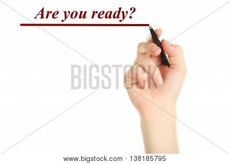 Female hand with pen on white background, are you ready