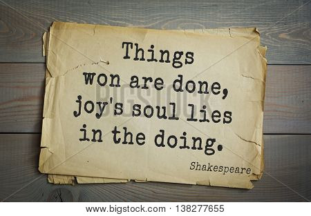 English writer and dramatist William Shakespeare quote. Things won are done, joy's soul lies in the doing.