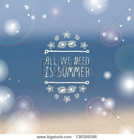 Hand-sketched summer element with sunglasses, shell and starfish on blurred background. Text - All we need is summer