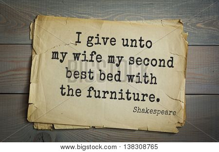 English writer and dramatist William Shakespeare quote. I give unto my wife my second best bed with the furniture.