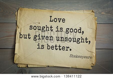 English writer and dramatist William Shakespeare quote. Love sought is good, but given unsought, is better.